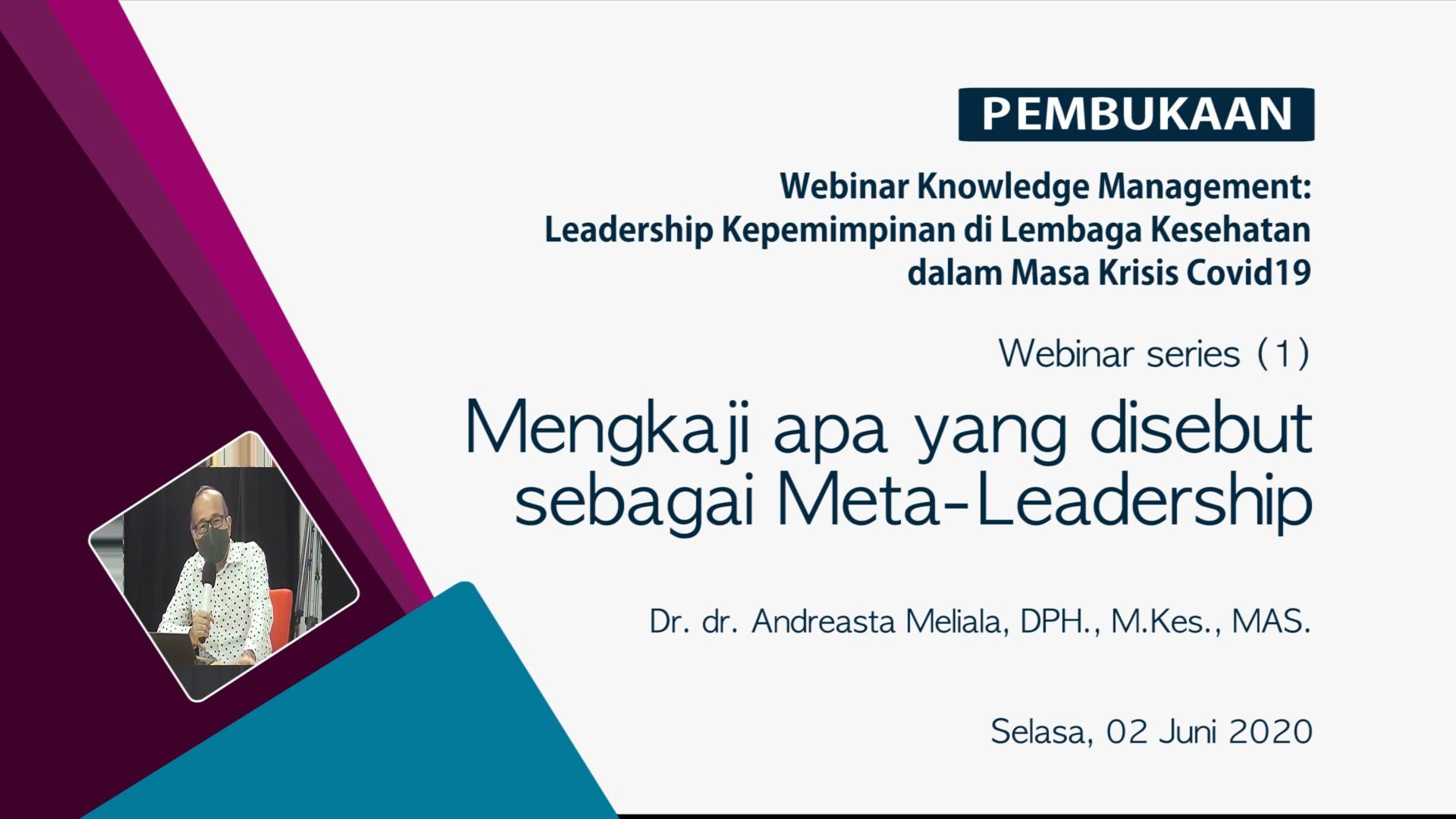 Serial Webinar Knowledge Management  Pertemuan 1: Selasa, 2 Juni 2020, 13.00 – 14.45  Kepemimpinan di Lembaga Kesehatan dalam masa Krisis Covid19: Mengkaji apa yang disebut sebagai Meta-Leadership